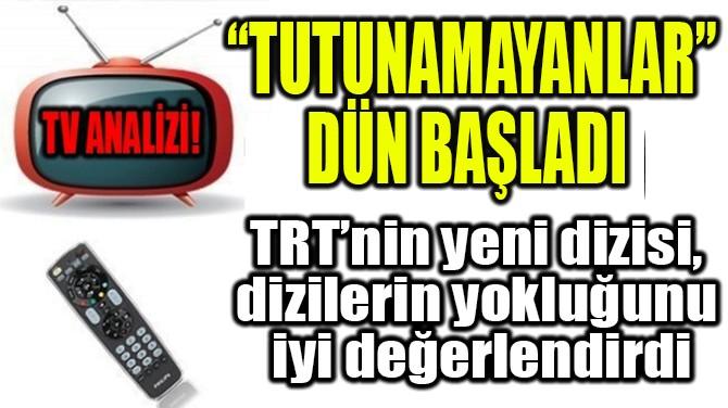 """RATINGLER BELLİ OLDU! """"TUTUNAMAYANLAR"""" DÜN BAŞLADI!"""