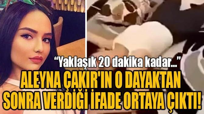 ALEYNA ÇAKIR'IN O DAYAKTAN  SONRA VERDİĞİ İFADE ORTAYA ÇIKTI!