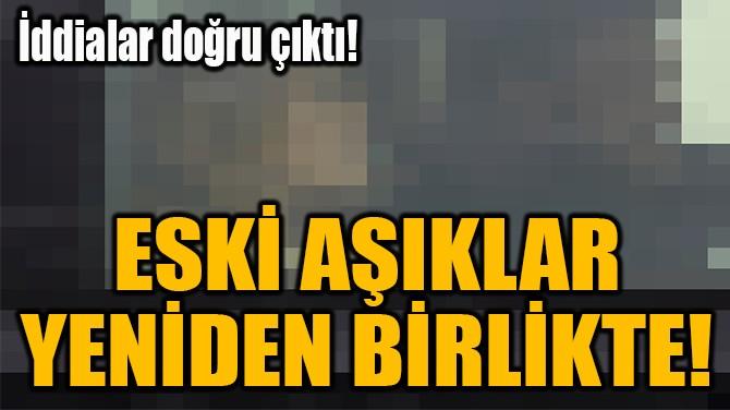 ESKİ AŞIKLAR  YENİDEN BİRLİKTE!