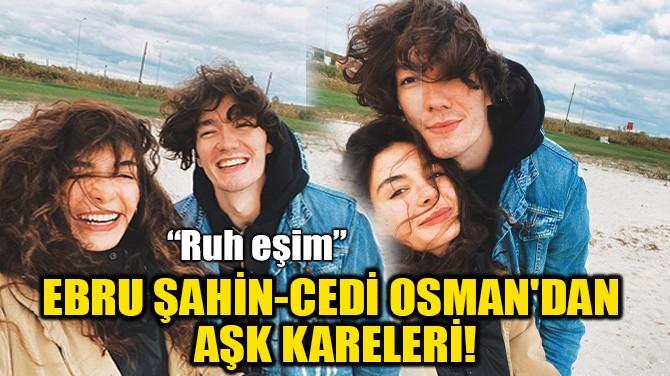 EBRU ŞAHİN-CEDİ OSMAN'DAN AŞK KARELERİ!