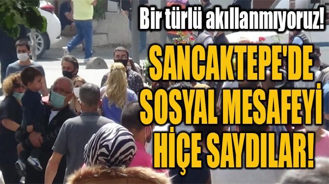 SANCAKTEPE'DE SOSYAL MESAFEYİ  HİÇE SAYDILAR