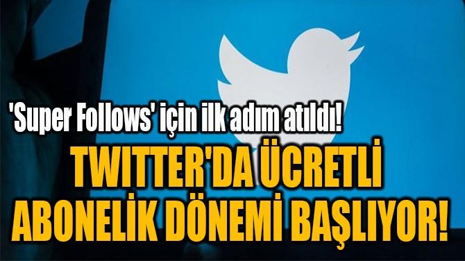 TWITTER'DA ÜCRETLİ  ABONELİK DÖNEMİ BAŞLIYOR!