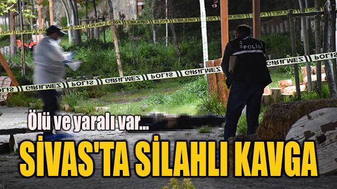 SİVAS'TA SİLAHLI KAVGA!