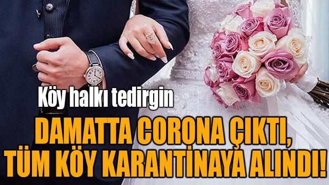DAMATTA CORONA ÇIKTI, TÜM KÖY KARANTİNAYA ALINDI