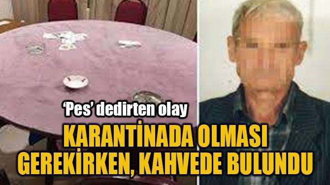 KARANTİNADA OLMASI GEREKİRKEN, KAHVEDE BULUNDU