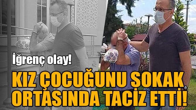 KIZ ÇOCUĞUNU SOKAK  ORTASINDA TACİZ ETTİ!