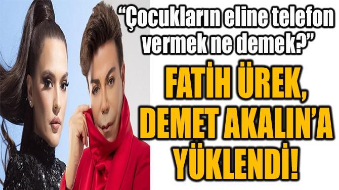 FATİH ÜREK,  DEMET AKALIN'A  YÜKLENDİ!