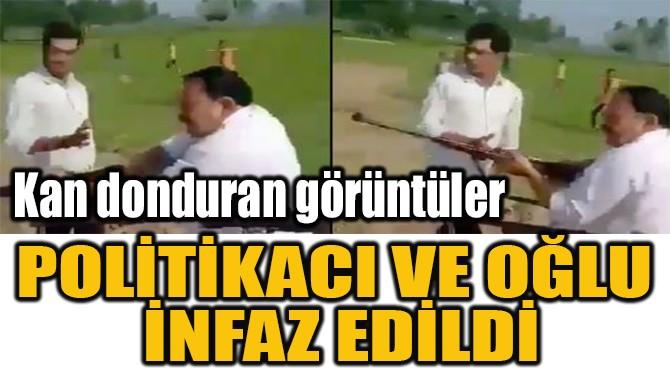 POLİTİKACI  VE OĞLU  İNFAZ EDİLDİ!