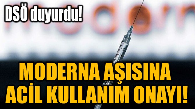MODERNA AŞISINA  ACİL KULLANIM ONAYI!