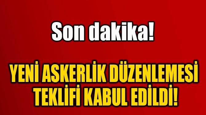 YENİ ASKERLİK DÜZENLEMESİ  TEKLİFİ KABUL EDİLDİ!