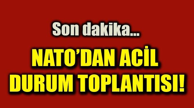 NATO'DAN ACİL DURUM TOPLANTISI!