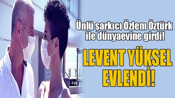 LEVENT YÜKSEL  EVLENDİ!