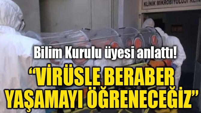"""""""VİRÜSLE BERABER YAŞAMAYI ÖĞRENECEĞİZ"""""""