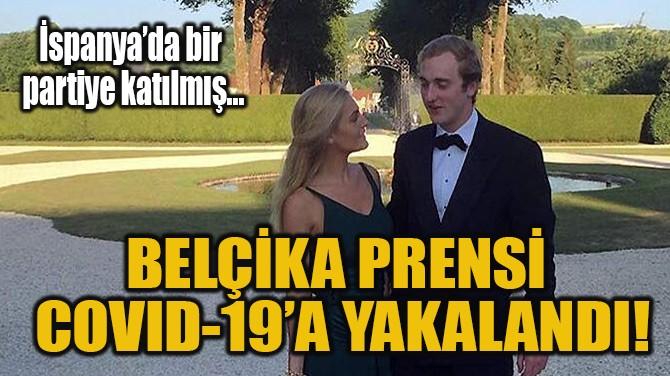 BELÇİKA PRENSİ  COVID-19'A YAKALANDI!