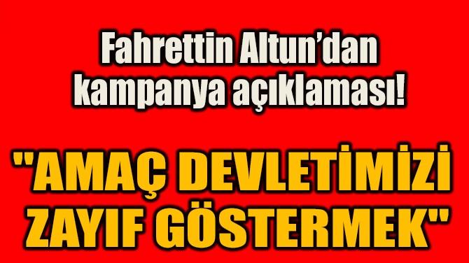 """""""AMAÇ DEVLETİMİZİ  ZAYIF GÖSTERMEK"""""""
