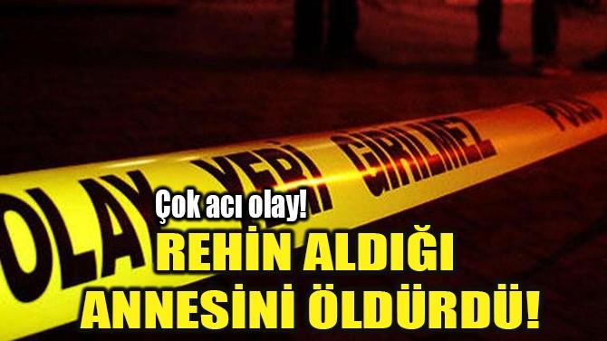 REHİN ALDIĞI  ANNESİNİ ÖLDÜRDÜ!