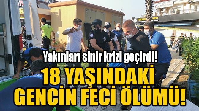18 YAŞINDAKİ GENCİN FECİ ÖLÜMÜ!