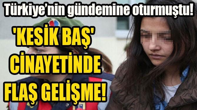 'KESİK BAŞ' CİNAYETİNDE FLAŞ GELİŞME!