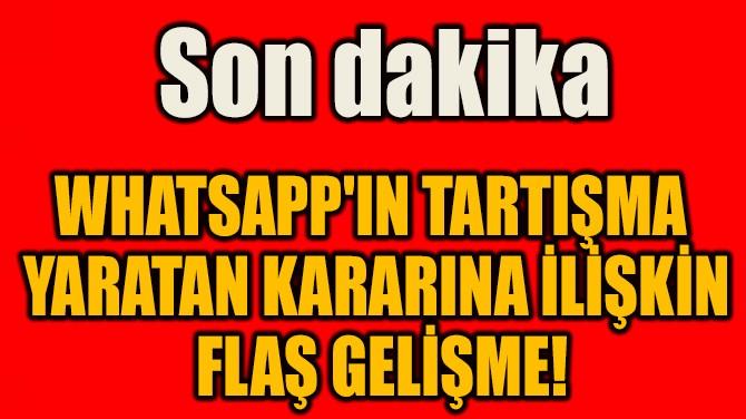 WHATSAPP'IN TARTIŞMA YARATAN KARARINA İLİŞKİN FLAŞ GELİŞME!