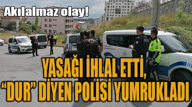 YASAĞI İHLAL ETTİ,  'DUR' DİYEN POLİSİ YUMRUKLADI