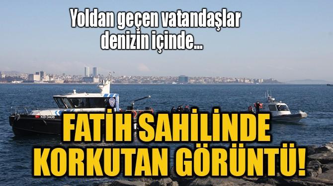 FATİH SAHİLİNDE KORKUTAN GÖRÜNTÜ!