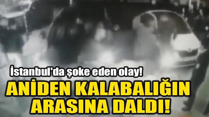 ANİDEN KALABALIĞIN ARASINA DALDI!