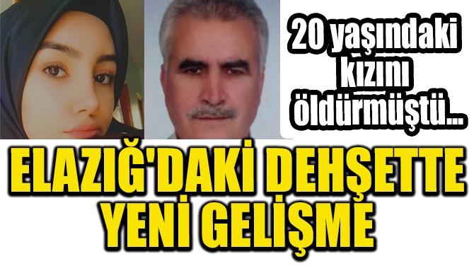 ELAZIĞ'DAKİ DEHŞETTE YENİ GELİŞME!