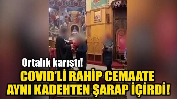 COVID'Lİ RAHİP CEMAATE  AYNI KADEHTEN ŞARAP İÇİRDİ!