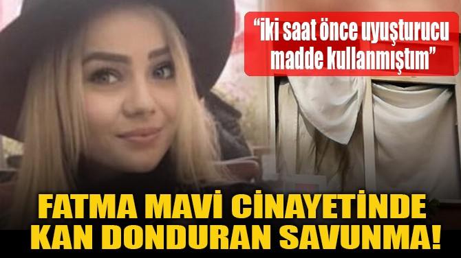 FATMA MAVİ CİNAYETİNDE  KAN DONDURAN SAVUNMA!
