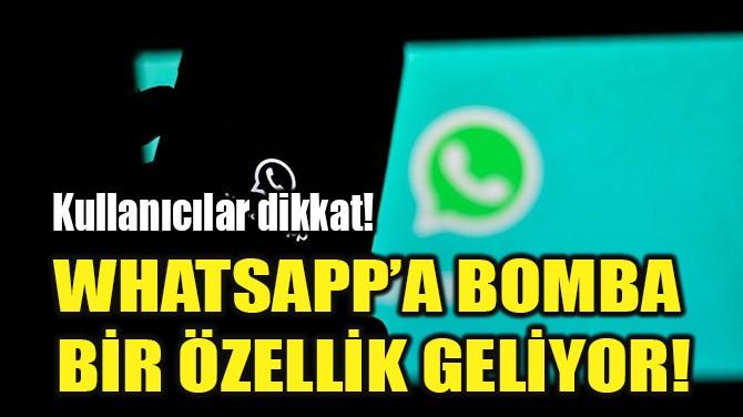WHATSAPP'A BOMBA  BİR ÖZELLİK GELİYOR!