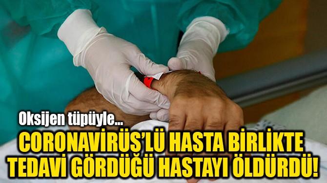CORONAVİRÜS'LÜ HASTA BİRLİKTE  TEDAVİ GÖRDÜĞÜ HASTAYI ÖLDÜRDÜ!
