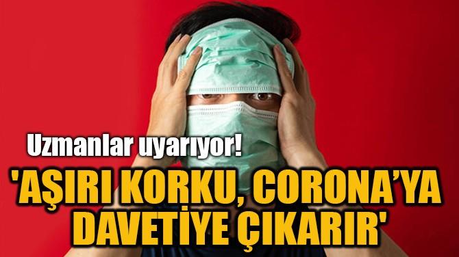 'AŞIRI KORKU, CORONA'YA  DAVETİYE ÇIKARIR'