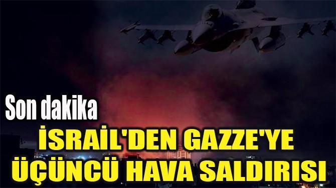 İSRAİL'DEN GAZZE'YE  ÜÇÜNCÜ HAVA SALDIRISI
