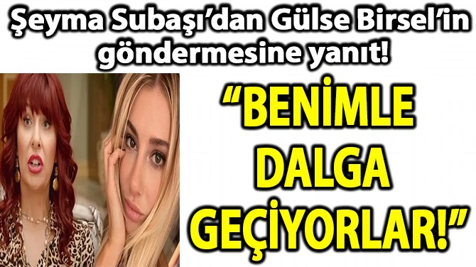 ŞEYMA SUBAŞI'DAN GÜRSE BİRSEL'E CEVAP!