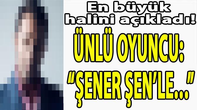 """ÜNLÜ OYUNCU:  """"ŞENER ŞEN VE CEM YILMAZ İLE..."""""""
