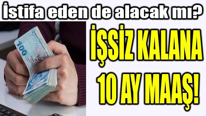 İŞSİZ KALANA  10 AY MAAŞ!