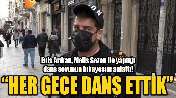 """ENİS ARIKAN """"HER GECE DANS ETTİK"""""""