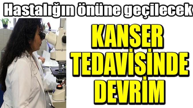 KANSER  TEDAVİSİNDE  DEVRİM