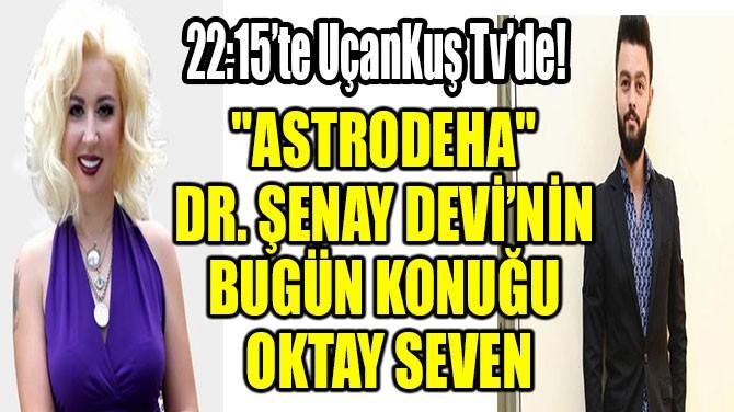 """ASTRODEHA"" DR. ŞENAY DEVİ'NİN BUGÜN KONUĞU OKTAY SEVEN"