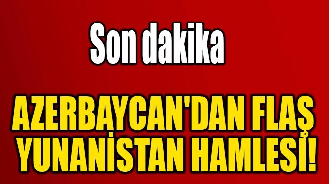 AZERBAYCAN'DAN FLAŞ YUNANİSTAN HAMLESİ!