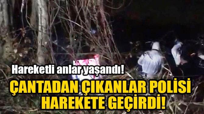 ÇANTADAN ÇIKANLAR POLİSİ  HAREKETE GEÇİRDİ!