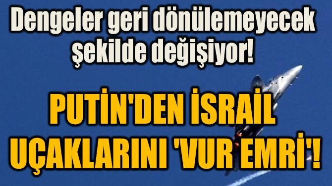 PUTİN'DEN İSRAİL  UÇAKLARINI 'VUR EMRİ'!
