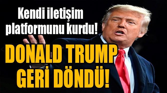 DONALD TRUMP  GERİ DÖNDÜ!