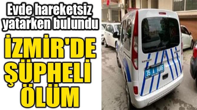 İZMİR'DE ŞÜPHELİ ÖLÜM!