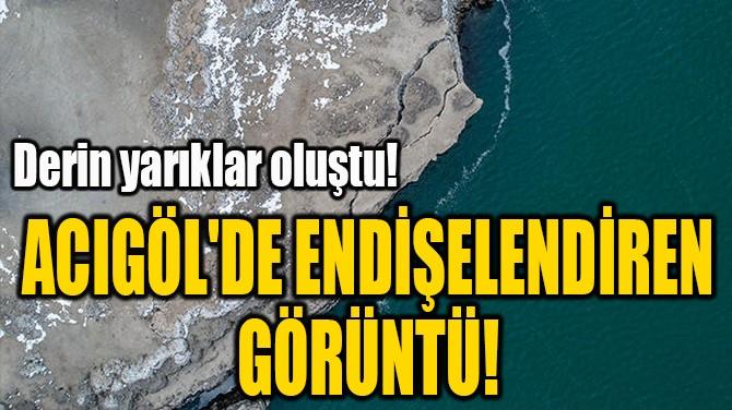 ACIGÖL'DE ENDİŞELENDİREN  GÖRÜNTÜ!