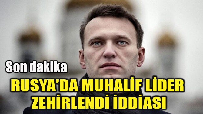 RUSYA'DA MUHALİF LİDER  ZEHİRLENDİ İDDİASI!