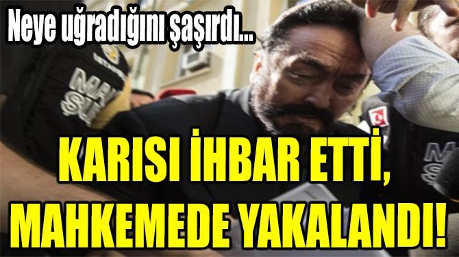 KARISI İHBAR ETTİ,  MAHKEMEDE  YAKALANDI!