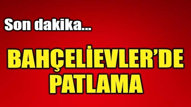 BAHÇELİEVLER'DE PATLAMA