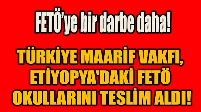 TMV, ETİYOPYA'DAKİ FETÖ  OKULLARINI TESLİM ALDI!