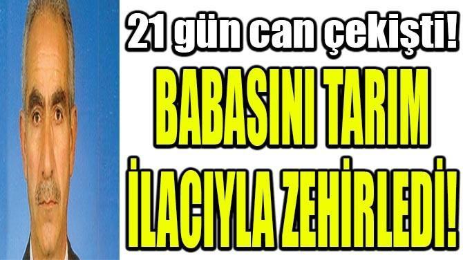 BABASINI TARIM İLACIYLA ZEHİRLEDİ!